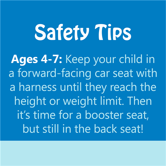 safety tips - ages 4-7: keep your child in a forward-facing car seat with a harness until they reach the height or weight limit. then it's time for a booster seat, but still in the back seat!