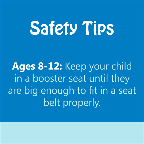 safety tips - ages 8-12: keep your child in a booster seat until they are big enough to fit in a seat belt properly.