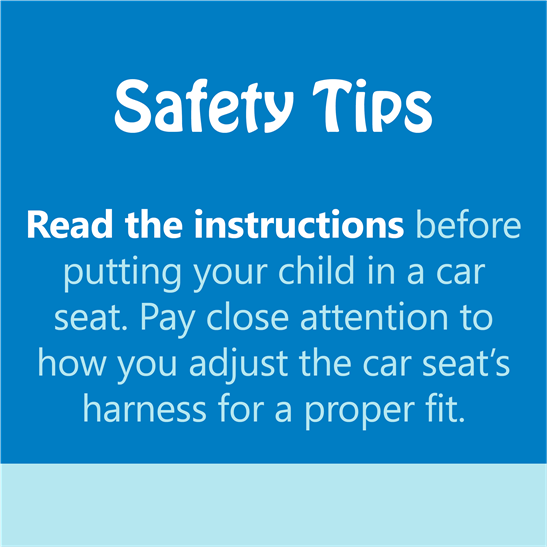 safety tips - read the instructions before putting your child in a car seat. pay close attention to how you adjust the car seat's harness for a proper fit.