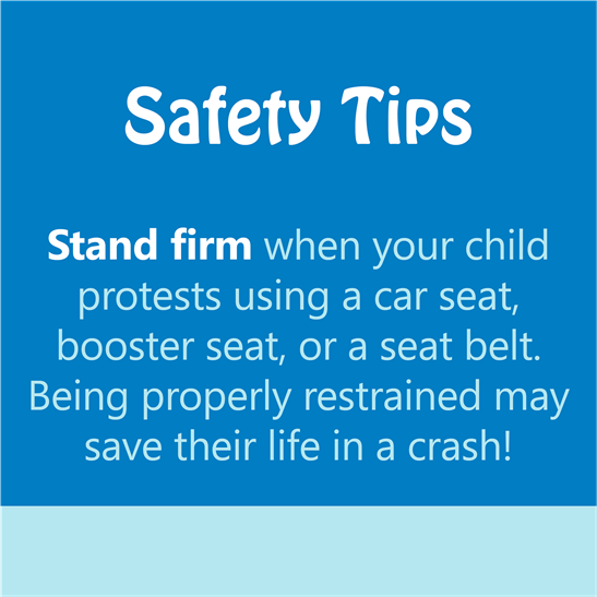 safety tips - stand firm when your child protests using a car seat, booster seat, or a seat belt. being properly restrained may save their life in a crash!
