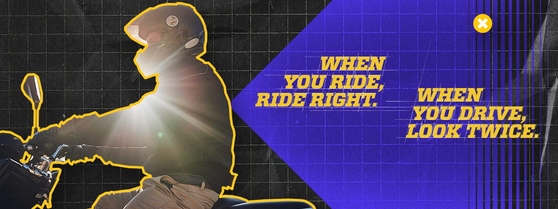 on the left is person riding a motorcycle, on the right is the text: when you ride,ride right. when you drive, look twice.